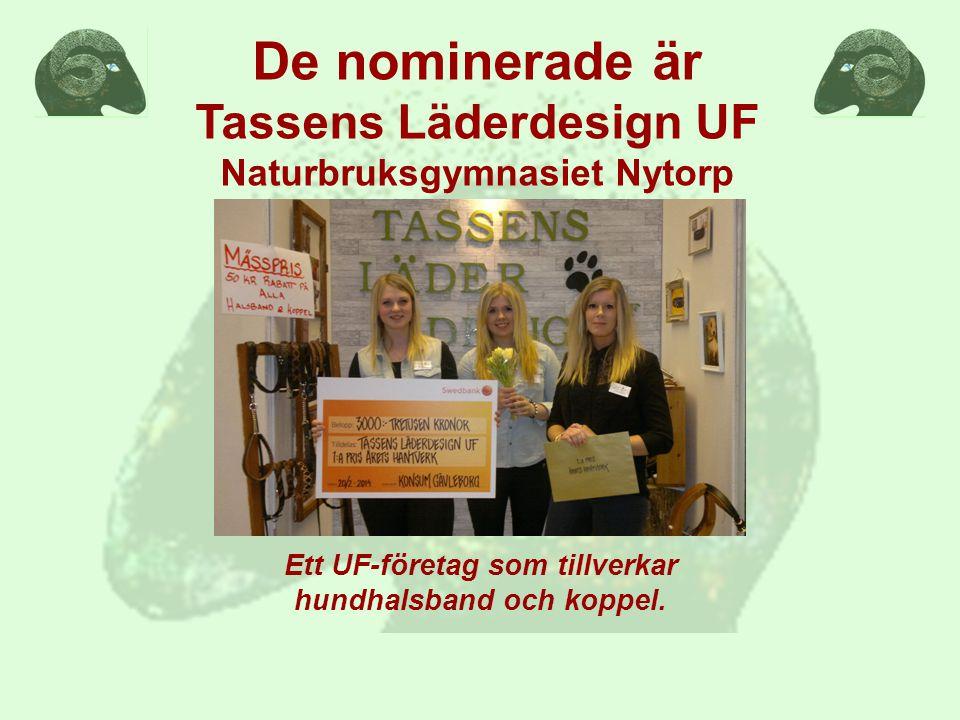 De nominerade är Tassens Läderdesign UF Naturbruksgymnasiet Nytorp Ett UF-företag som tillverkar hundhalsband och koppel.