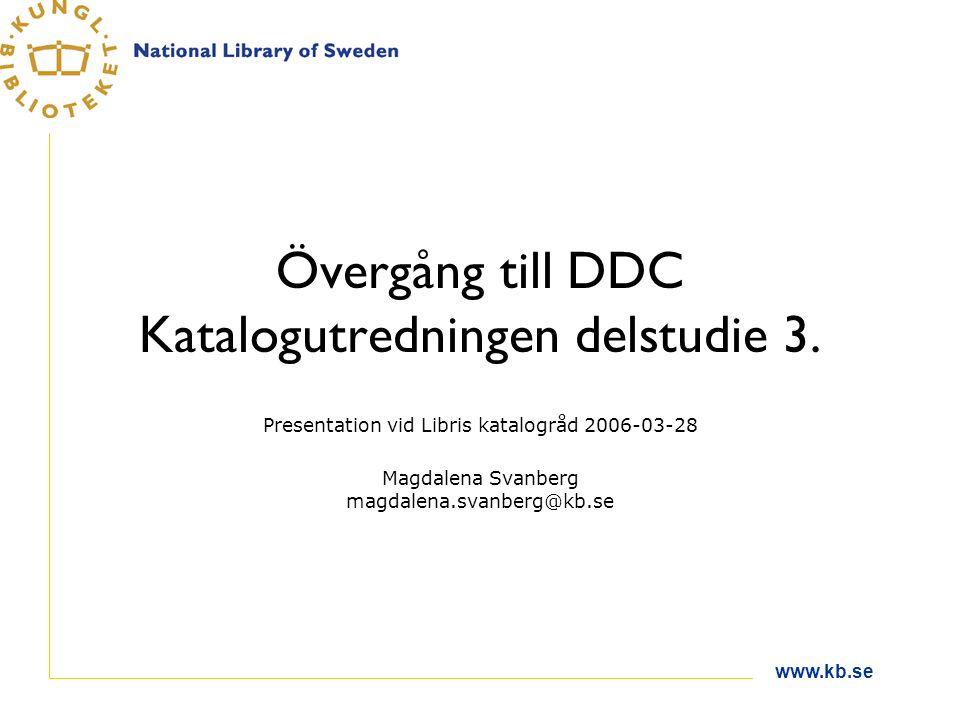 www.kb.se Övergång till DDC Katalogutredningen delstudie 3. Presentation vid Libris katalogråd 2006-03-28 Magdalena Svanberg magdalena.svanberg@kb.se