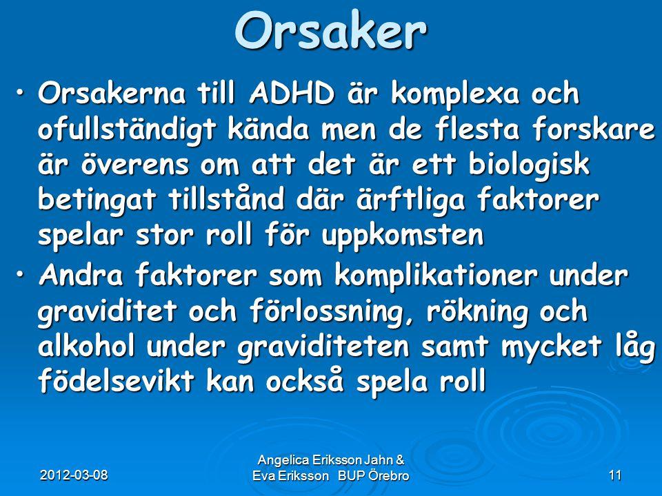 2012-03-08 Angelica Eriksson Jahn & Eva Eriksson BUP Örebro11 Orsaker Orsakerna till ADHD är komplexa och ofullständigt kända men de flesta forskare ä