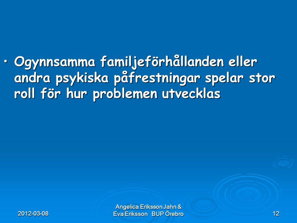 2012-03-08 Angelica Eriksson Jahn & Eva Eriksson BUP Örebro12 Ogynnsamma familjeförhållanden eller andra psykiska påfrestningar spelar stor roll för h