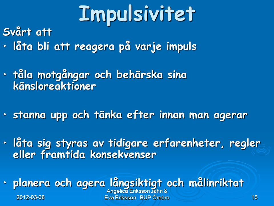 2012-03-08 Angelica Eriksson Jahn & Eva Eriksson BUP Örebro15Impulsivitet Svårt att låta bli att reagera på varje impulslåta bli att reagera på varje