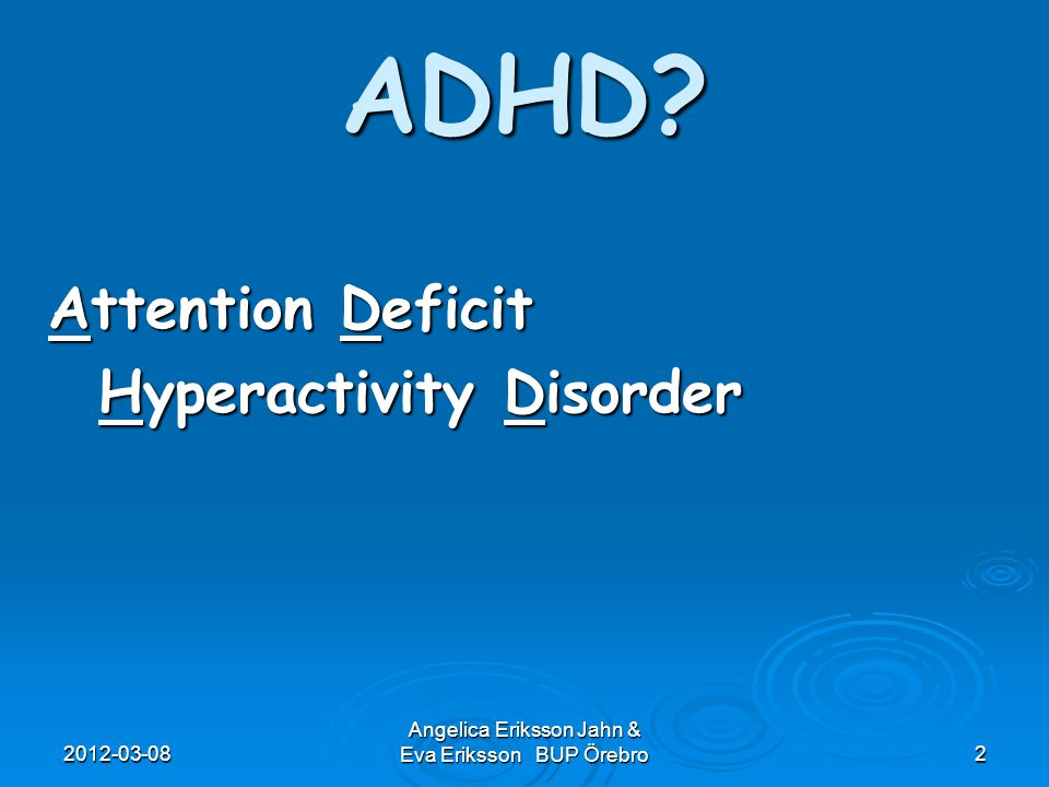 2012-03-08 Angelica Eriksson Jahn & Eva Eriksson BUP Örebro2 ADHD? Attention Deficit Attention Deficit Hyperactivity Disorder Hyperactivity Disorder