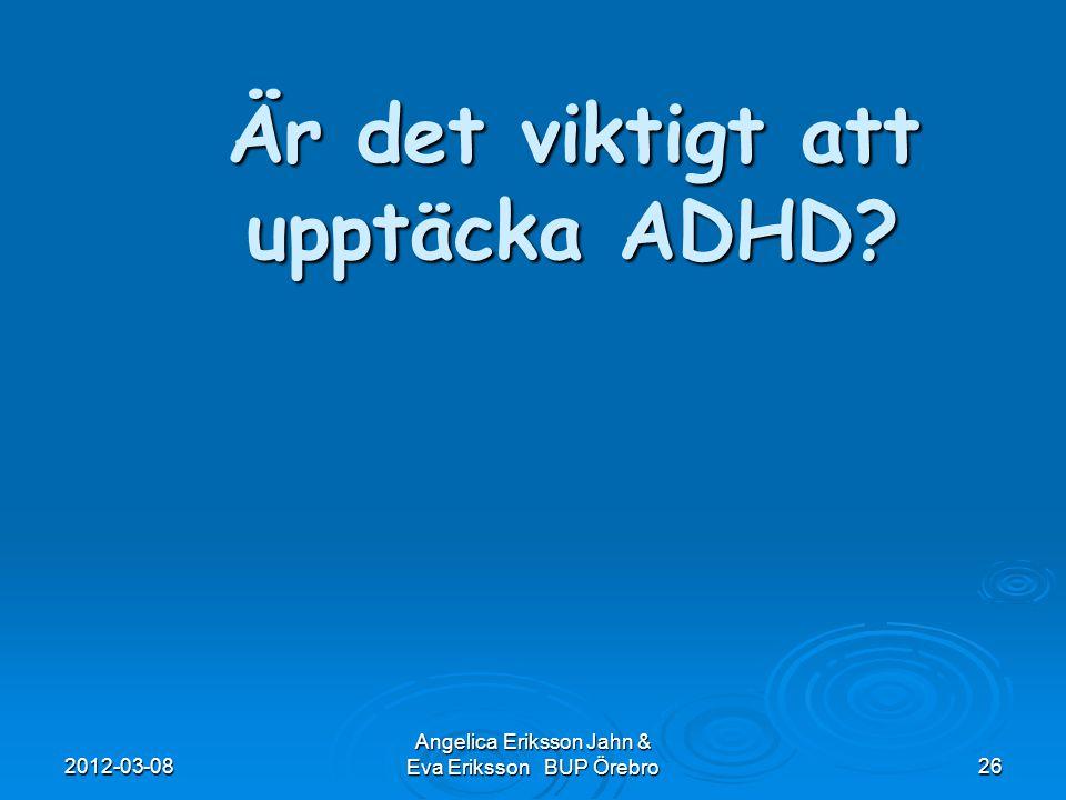 2012-03-08 Angelica Eriksson Jahn & Eva Eriksson BUP Örebro26 Är det viktigt att upptäcka ADHD?