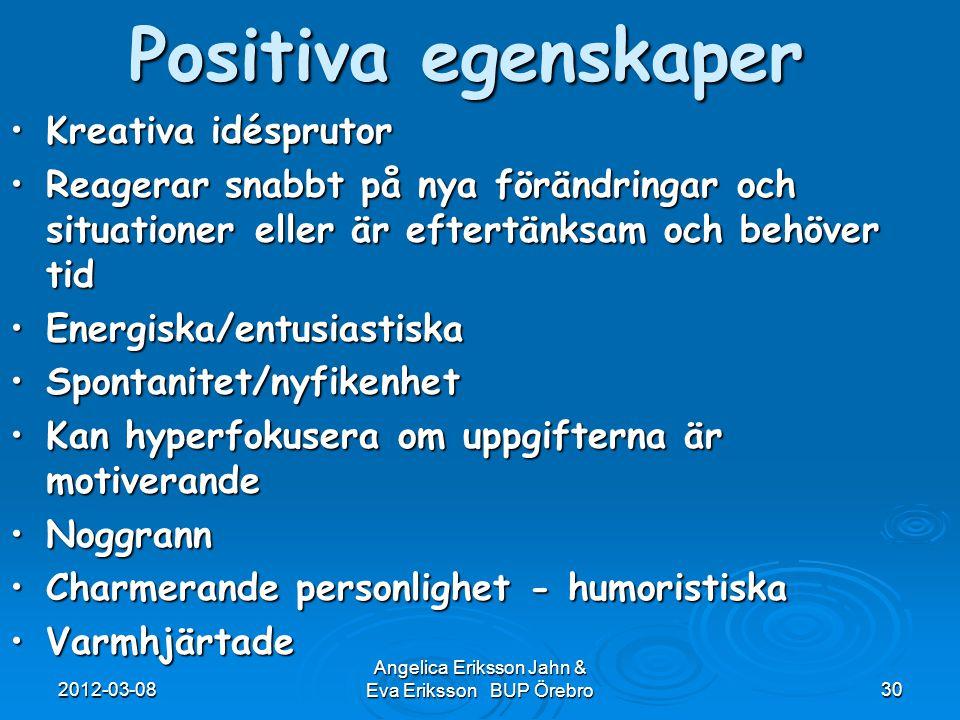 2012-03-08 Angelica Eriksson Jahn & Eva Eriksson BUP Örebro30 Positiva egenskaper Kreativa idésprutorKreativa idésprutor Reagerar snabbt på nya föränd
