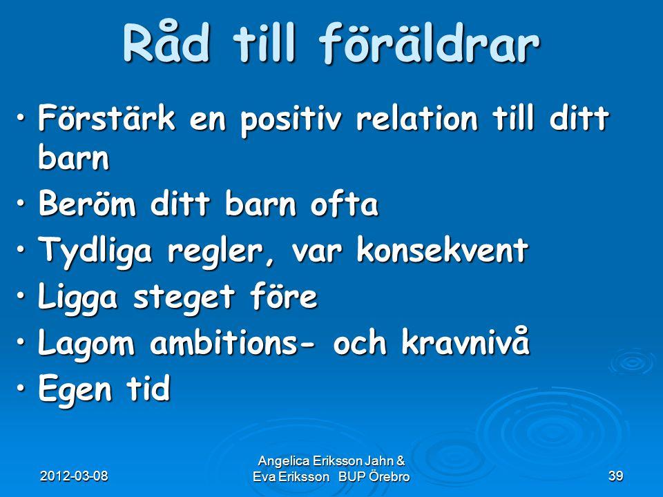 2012-03-08 Angelica Eriksson Jahn & Eva Eriksson BUP Örebro39 Råd till föräldrar Förstärk en positiv relation till ditt barnFörstärk en positiv relati