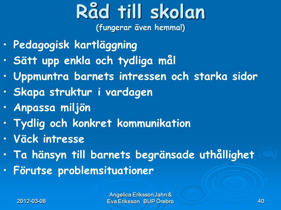 2012-03-08 Angelica Eriksson Jahn & Eva Eriksson BUP Örebro40 Råd till skolan (fungerar även hemma!) Pedagogisk kartläggning Sätt upp enkla och tydlig