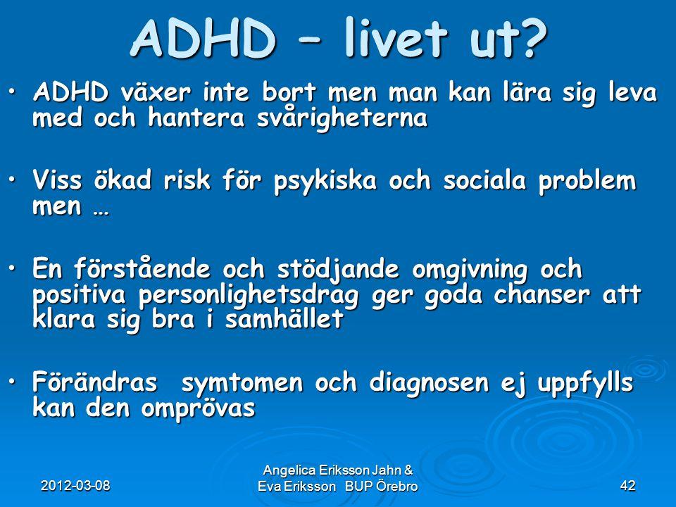 2012-03-08 Angelica Eriksson Jahn & Eva Eriksson BUP Örebro42 ADHD – livet ut? ADHD växer inte bort men man kan lära sig leva med och hantera svårighe