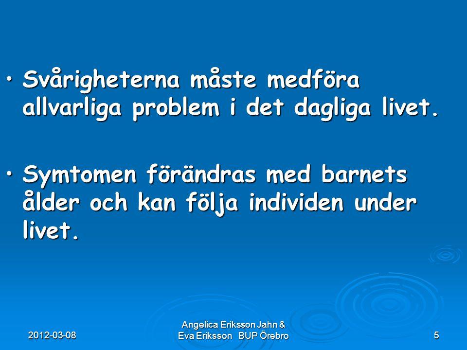 2012-03-08 Angelica Eriksson Jahn & Eva Eriksson BUP Örebro5 Svårigheterna måste medföra allvarliga problem i det dagliga livet.Svårigheterna måste me