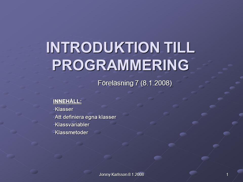 Jonny Karlsson 8.1.2008 1 INTRODUKTION TILL PROGRAMMERING Föreläsning 7 (8.1.2008) INNEHÅLL: -Klasser -Att definiera egna klasser -Klassvariabler -Kla