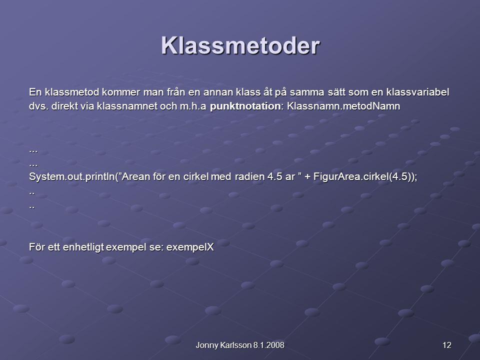 12Jonny Karlsson 8.1.2008 Klassmetoder En klassmetod kommer man från en annan klass åt på samma sätt som en klassvariabel dvs. direkt via klassnamnet