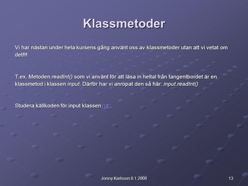 13Jonny Karlsson 8.1.2008 Klassmetoder Vi har nästan under hela kursens gång använt oss av klassmetoder utan att vi vetat om det!!! T.ex. Metoden read