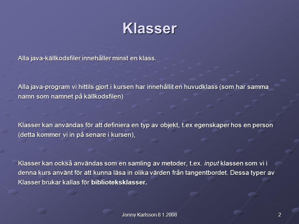 2Jonny Karlsson 8.1.2008 Klasser Alla java-källkodsfiler innehåller minst en klass. Alla java-program vi hittils gjort i kursen har innehållit en huvu