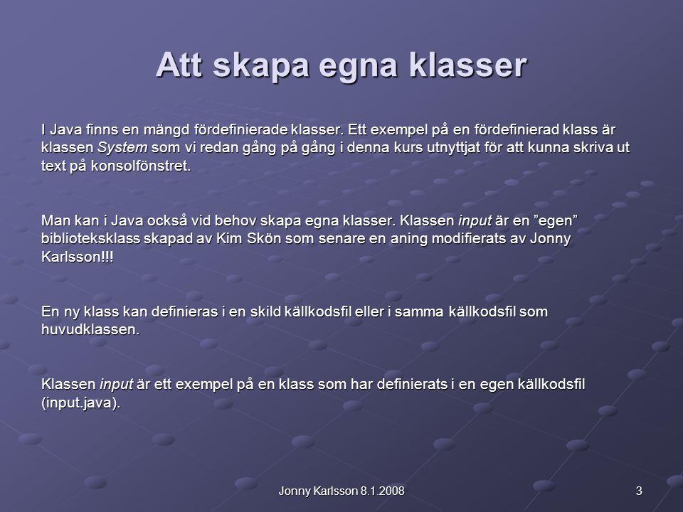 3Jonny Karlsson 8.1.2008 Att skapa egna klasser I Java finns en mängd fördefinierade klasser. Ett exempel på en fördefinierad klass är klassen System