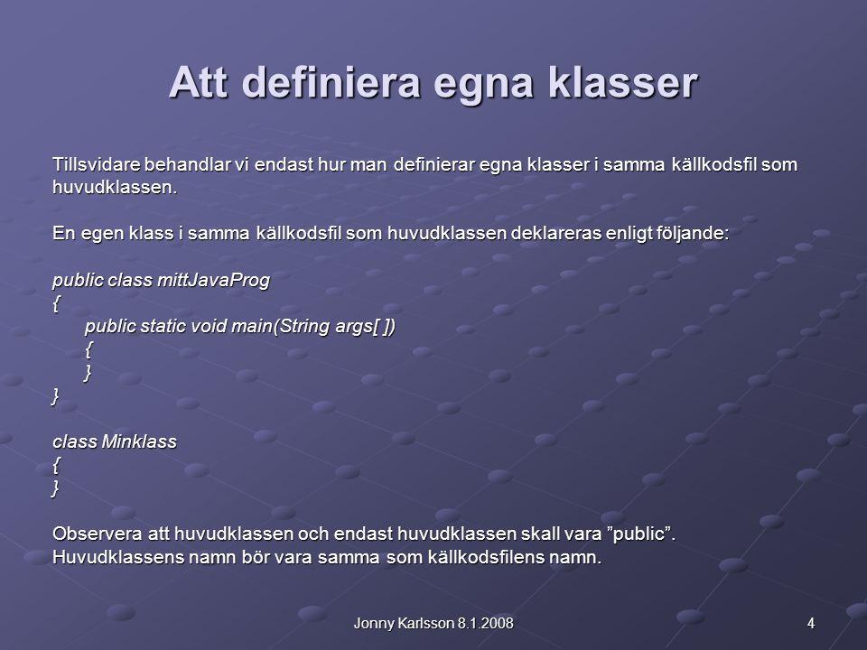 4Jonny Karlsson 8.1.2008 Att definiera egna klasser Tillsvidare behandlar vi endast hur man definierar egna klasser i samma källkodsfil som huvudklass