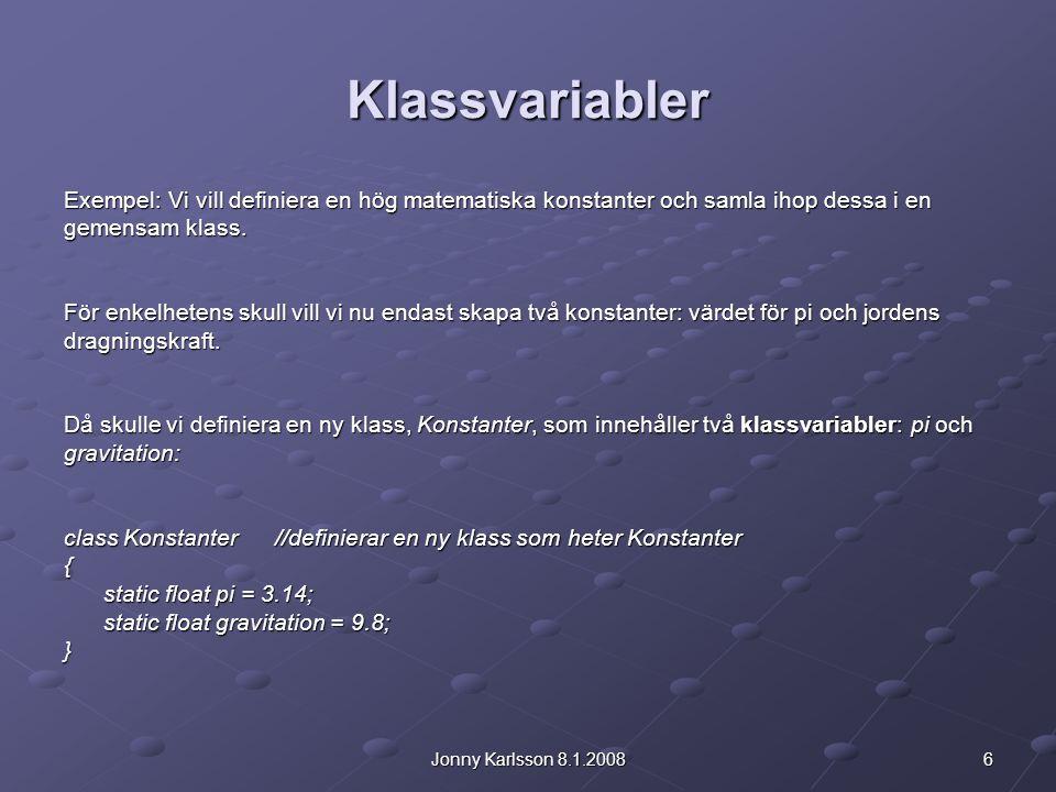 6Jonny Karlsson 8.1.2008 Klassvariabler Exempel: Vi vill definiera en hög matematiska konstanter och samla ihop dessa i en gemensam klass. För enkelhe