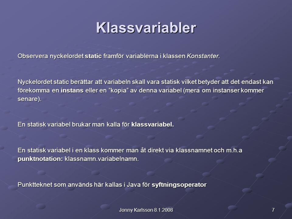7Jonny Karlsson 8.1.2008 Klassvariabler Observera nyckelordet static framför variablerna i klassen Konstanter. Nyckelordet static berättar att variabe