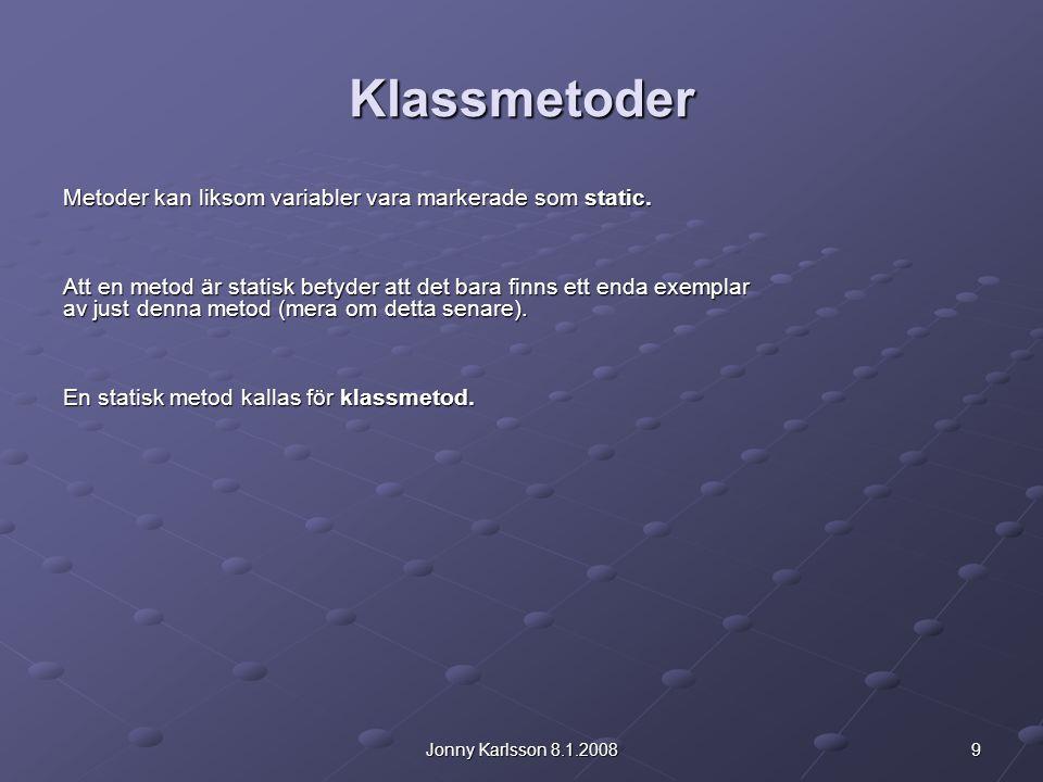 9Jonny Karlsson 8.1.2008 Klassmetoder Metoder kan liksom variabler vara markerade som static. Att en metod är statisk betyder att det bara finns ett e