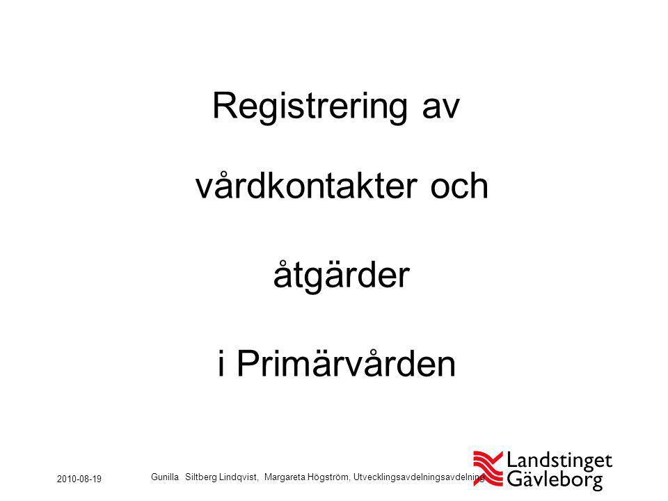 Registrering av vårdkontakter och åtgärder i Primärvården 2010-08-19 Gunilla Siltberg Lindqvist, Margareta Högström, Utvecklingsavdelningsavdelning