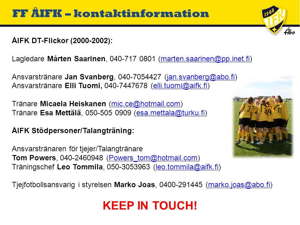FF ÅIFK – kontaktinformation ÅIFK DT-Flickor (2000-2002): Lagledare Mårten Saarinen, 040-717 0801 (marten.saarinen@pp.inet.fi)marten.saarinen@pp.inet.fi Ansvarstränare Jan Svanberg, 040-7054427 (jan.svanberg@abo.fi)jan.svanberg@abo.fi Ansvarstränare Elli Tuomi, 040-7447678 (elli.tuomi@aifk.fi)elli.tuomi@aifk.fi Tränare Micaela Heiskanen (mic.ce@hotmail.com)mic.ce@hotmail.com Tränare Esa Mettälä, 050-505 0909 (esa.mettala@turku.fi)esa.mettala@turku.fi ÅIFK Stödpersoner/Talangträning: Ansvarstränaren för tjejer/Talangtränare Tom Powers, 040-2460948 (Powers_tom@hotmail.com)Powers_tom@hotmail.com Träningschef Leo Tommila, 050-3053963 (leo.tommila@aifk.fi)leo.tommila@aifk.fi Tjejfotbollsansvarig i styrelsen Marko Joas, 0400-291445 (marko.joas@abo.fi)marko.joas@abo.fi KEEP IN TOUCH!