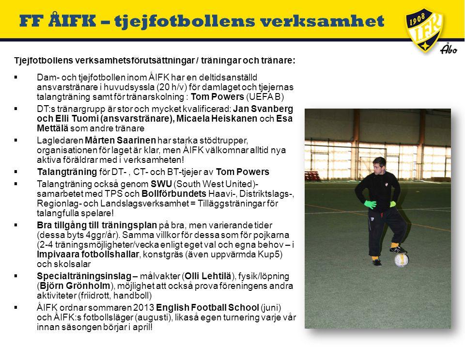Tjejfotbollens verksamhetsförutsättningar / träningar och tränare:  Dam- och tjejfotbollen inom ÅIFK har en deltidsanställd ansvarstränare i huvudsyssla (20 h/v) för damlaget och tjejernas talangträning samt för tränarskolning : Tom Powers (UEFA B)  DT:s tränargrupp är stor och mycket kvalificerad: Jan Svanberg och Elli Tuomi (ansvarstränare), Micaela Heiskanen och Esa Mettälä som andre tränare  Lagledaren Mårten Saarinen har starka stödtrupper, organisationen för laget är klar, men ÅIFK välkomnar alltid nya aktiva föräldrar med i verksamheten.
