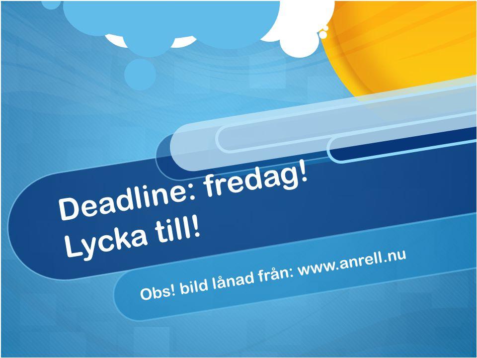 Deadline: fredag! Lycka till! Obs! bild lånad från: www.anrell.nu