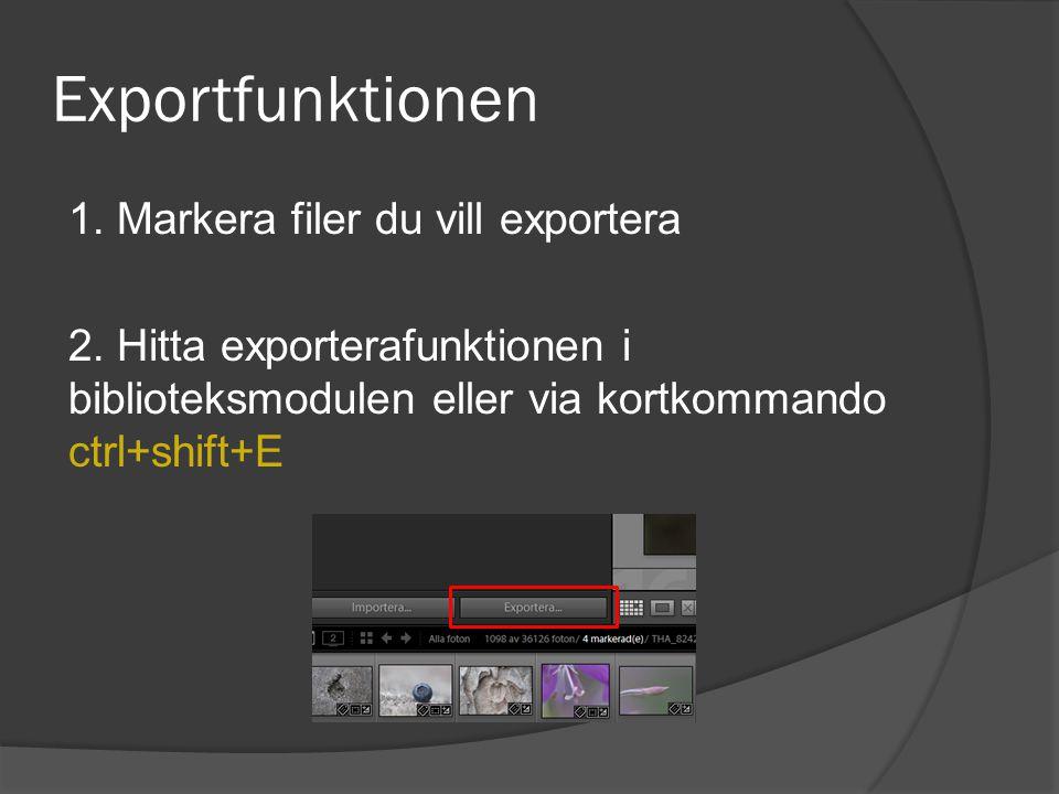 Exportfunktionen 1. Markera filer du vill exportera 2. Hitta exporterafunktionen i biblioteksmodulen eller via kortkommando ctrl+shift+E