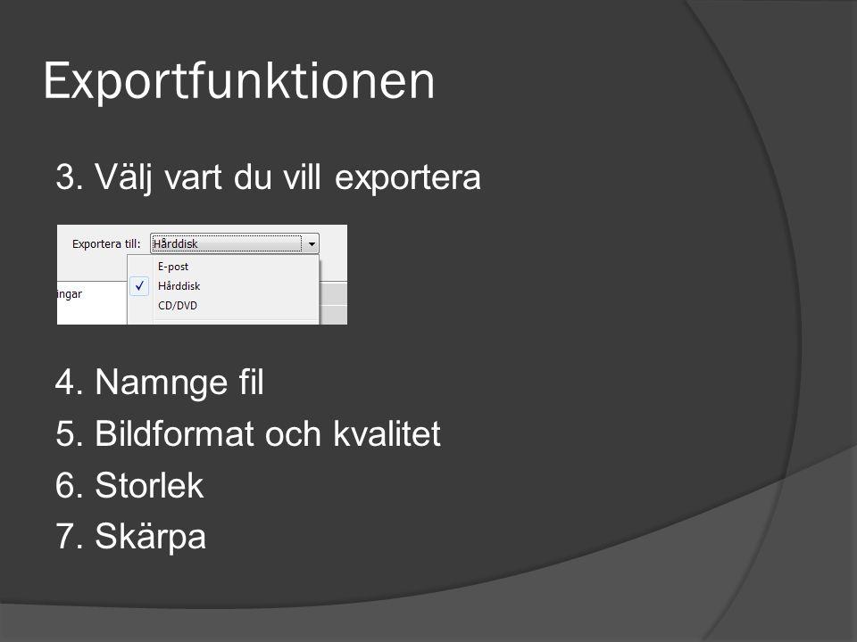 Exportfunktionen 3. Välj vart du vill exportera 4. Namnge fil 5. Bildformat och kvalitet 6. Storlek 7. Skärpa