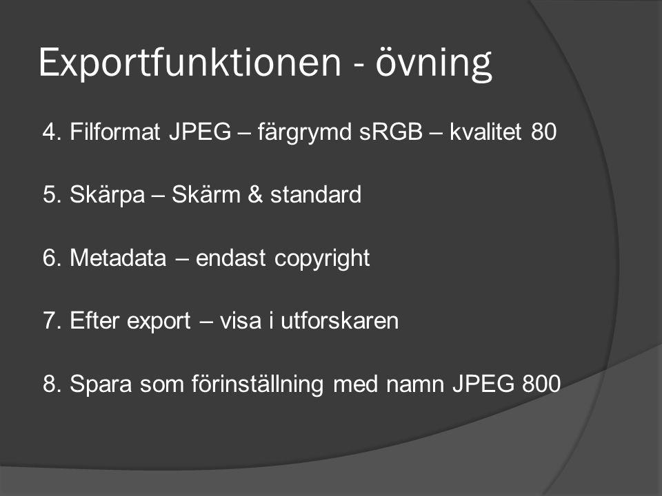 Exportfunktionen - övning 4. Filformat JPEG – färgrymd sRGB – kvalitet 80 5. Skärpa – Skärm & standard 6. Metadata – endast copyright 7. Efter export