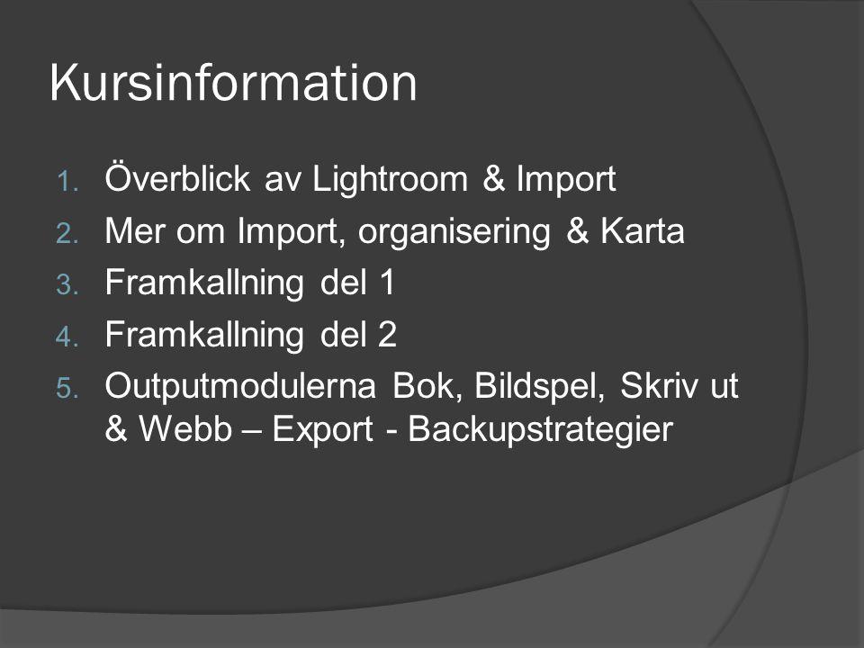 Kursinformation 1. Överblick av Lightroom & Import 2. Mer om Import, organisering & Karta 3. Framkallning del 1 4. Framkallning del 2 5. Outputmoduler