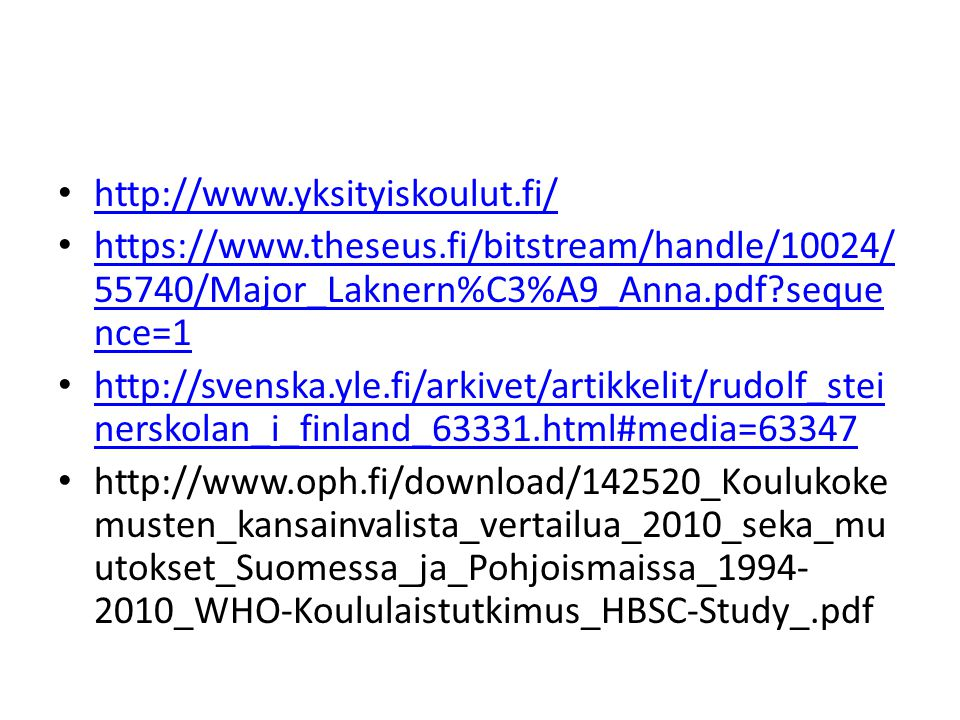 http://www.yksityiskoulut.fi/ https://www.theseus.fi/bitstream/handle/10024/ 55740/Major_Laknern%C3%A9_Anna.pdf seque nce=1 https://www.theseus.fi/bitstream/handle/10024/ 55740/Major_Laknern%C3%A9_Anna.pdf seque nce=1 http://svenska.yle.fi/arkivet/artikkelit/rudolf_stei nerskolan_i_finland_63331.html#media=63347 http://svenska.yle.fi/arkivet/artikkelit/rudolf_stei nerskolan_i_finland_63331.html#media=63347 http://www.oph.fi/download/142520_Koulukoke musten_kansainvalista_vertailua_2010_seka_mu utokset_Suomessa_ja_Pohjoismaissa_1994- 2010_WHO-Koululaistutkimus_HBSC-Study_.pdf