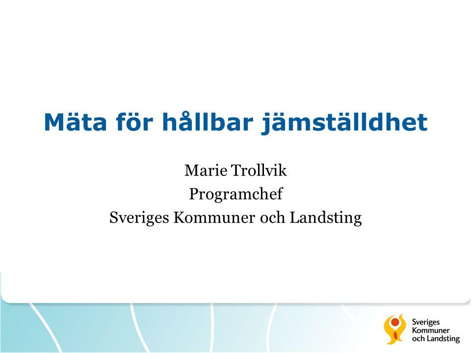 Mäta för hållbar jämställdhet Marie Trollvik Programchef Sveriges Kommuner och Landsting