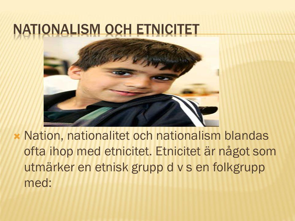  Nation, nationalitet och nationalism blandas ofta ihop med etnicitet. Etnicitet är något som utmärker en etnisk grupp d v s en folkgrupp med: