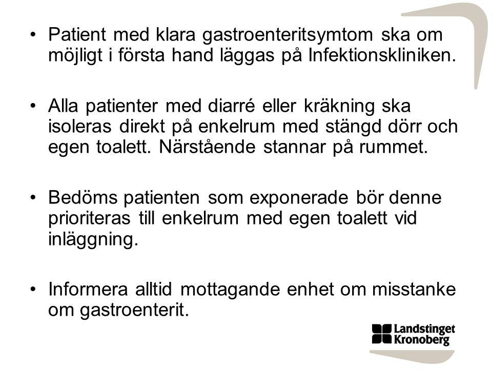 Patient med klara gastroenteritsymtom ska om möjligt i första hand läggas på Infektionskliniken. Alla patienter med diarré eller kräkning ska isoleras