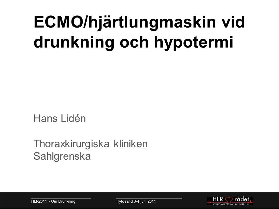 ECMO/hjärtlungmaskin vid drunkning och hypotermi Hans Lidén Thoraxkirurgiska kliniken Sahlgrenska HLR2014 - Om Drunkning Tylösand 3-4 juni 2014