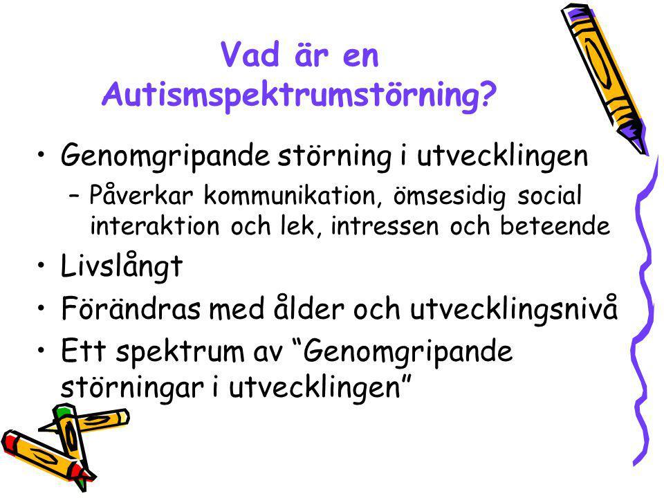 Vad är en Autismspektrumstörning? Genomgripande störning i utvecklingen –Påverkar kommunikation, ömsesidig social interaktion och lek, intressen och b