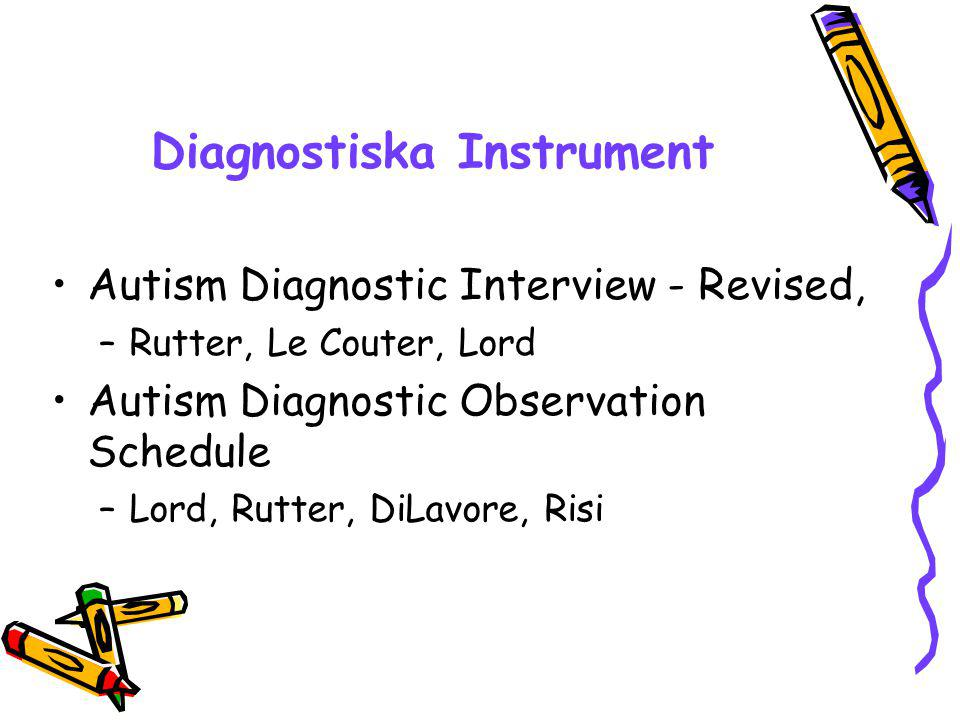Diagnostiska Instrument Autism Diagnostic Interview - Revised, –Rutter, Le Couter, Lord Autism Diagnostic Observation Schedule –Lord, Rutter, DiLavore