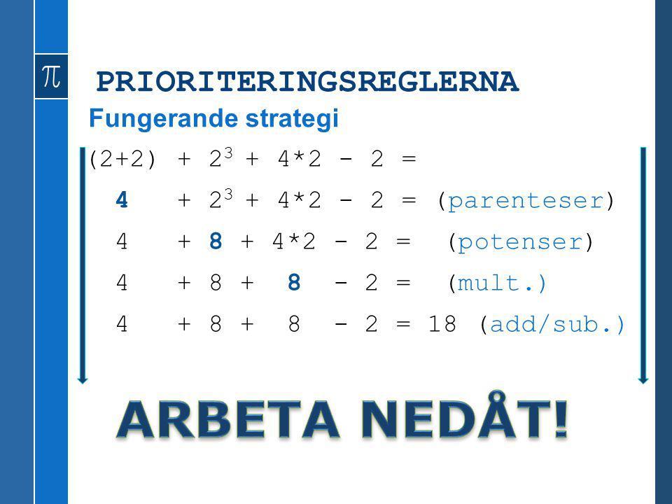PRIORITERINGSREGLERNA (2+2) + 2 3 + 4*2 - 2 = 4 + 2 3 + 4*2 - 2 = (parenteser) 4 + 8 + 4*2 - 2 = (potenser) 4 + 8 + 8 - 2 = (mult.) 4 + 8 + 8 - 2 = 18