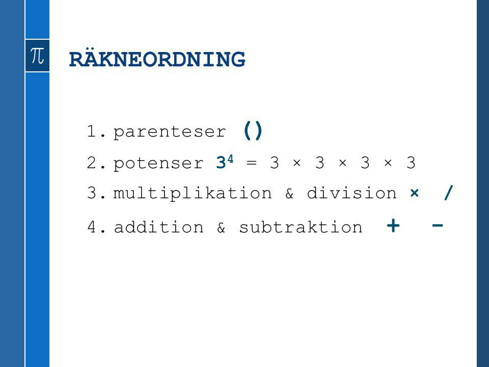 RÄKNEORDNING 1.parenteser () 2.potenser 3 4 = 3 × 3 × 3 × 3 3.multiplikation & division × / 4.addition & subtraktion + -