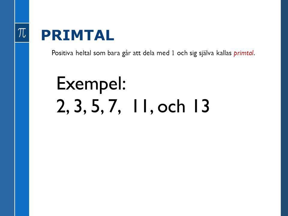 PRIMTAL Positiva heltal som bara går att dela med 1 och sig själva kallas primtal. Exempel: 2, 3, 5, 7, 11, och 13