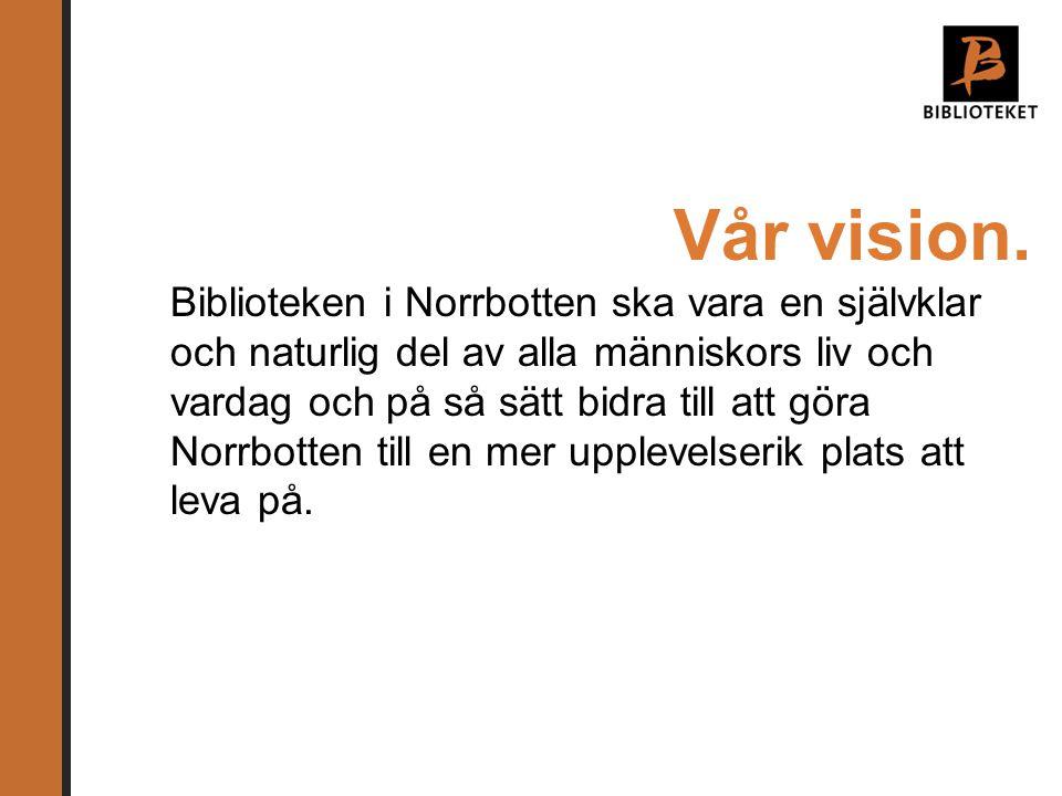 Vår vision. Biblioteken i Norrbotten ska vara en självklar och naturlig del av alla människors liv och vardag och på så sätt bidra till att göra Norrb