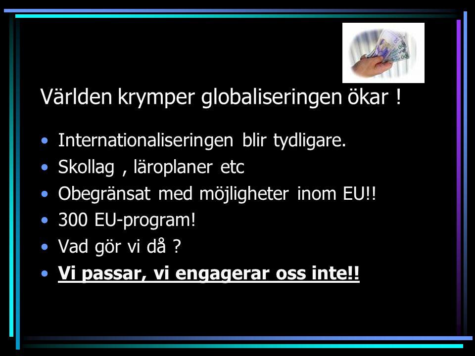 Världen krymper globaliseringen ökar ! Internationaliseringen blir tydligare. Skollag, läroplaner etc Obegränsat med möjligheter inom EU!! 300 EU-prog