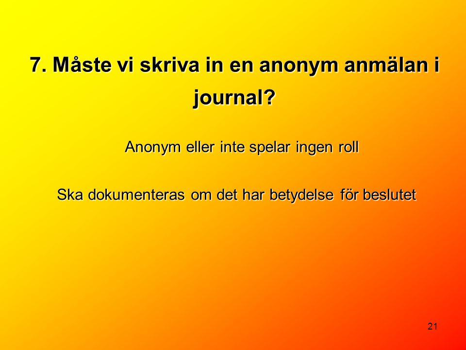 21 7. Måste vi skriva in en anonym anmälan i journal? Anonym eller inte spelar ingen roll Ska dokumenteras om det har betydelse för beslutet