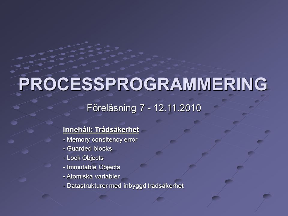 PROCESSPROGRAMMERING Föreläsning 7 - 12.11.2010‏ Innehåll: Trådsäkerhet - Memory consitency error - Guarded blocks - Lock Objects - Immutable Objects - Atomiska variabler - Datastrukturer med inbyggd trådsäkerhet