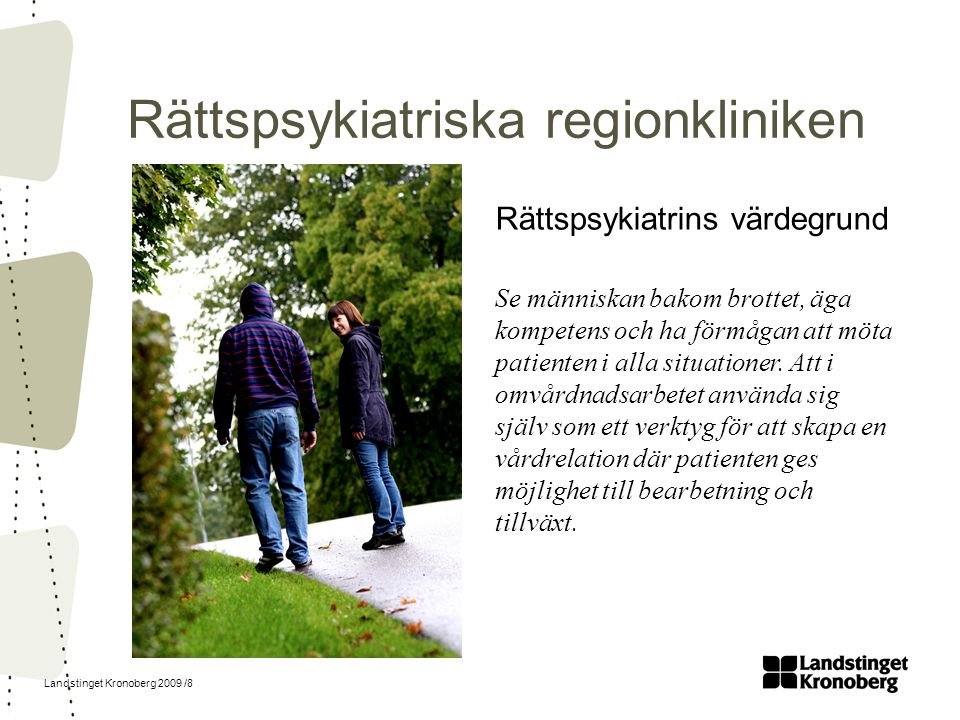Landstinget Kronoberg 2009 /8 Rättspsykiatriska regionkliniken Rättspsykiatrins värdegrund Se människan bakom brottet, äga kompetens och ha förmågan a