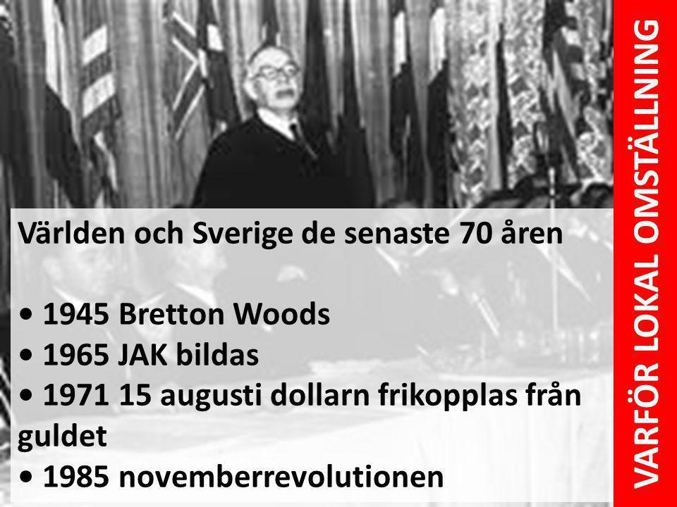 Världen och Sverige de senaste 70 åren 1945 Bretton Woods 1965 JAK bildas 1971 15 augusti dollarn frikopplas från guldet 1985 novemberrevolutionen VAR