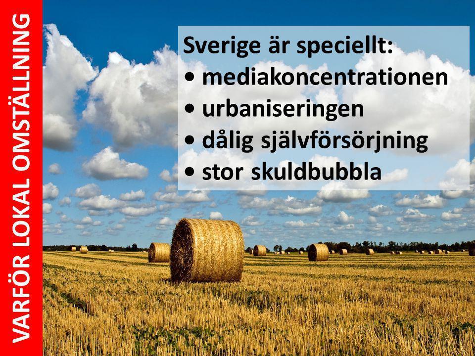 Sverige är speciellt: mediakoncentrationen urbaniseringen dålig självförsörjning stor skuldbubbla VARFÖR LOKAL OMSTÄLLNING