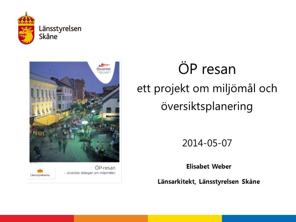 Elisabet Weber Länsarkitekt, Länsstyrelsen Skåne ÖP resan ett projekt om miljömål och översiktsplanering 2014-05-07