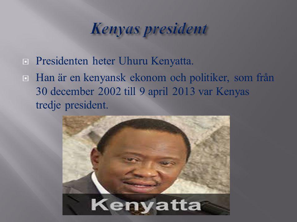  Presidenten heter Uhuru Kenyatta.  Han är en kenyansk ekonom och politiker, som från 30 december 2002 till 9 april 2013 var Kenyas tredje president