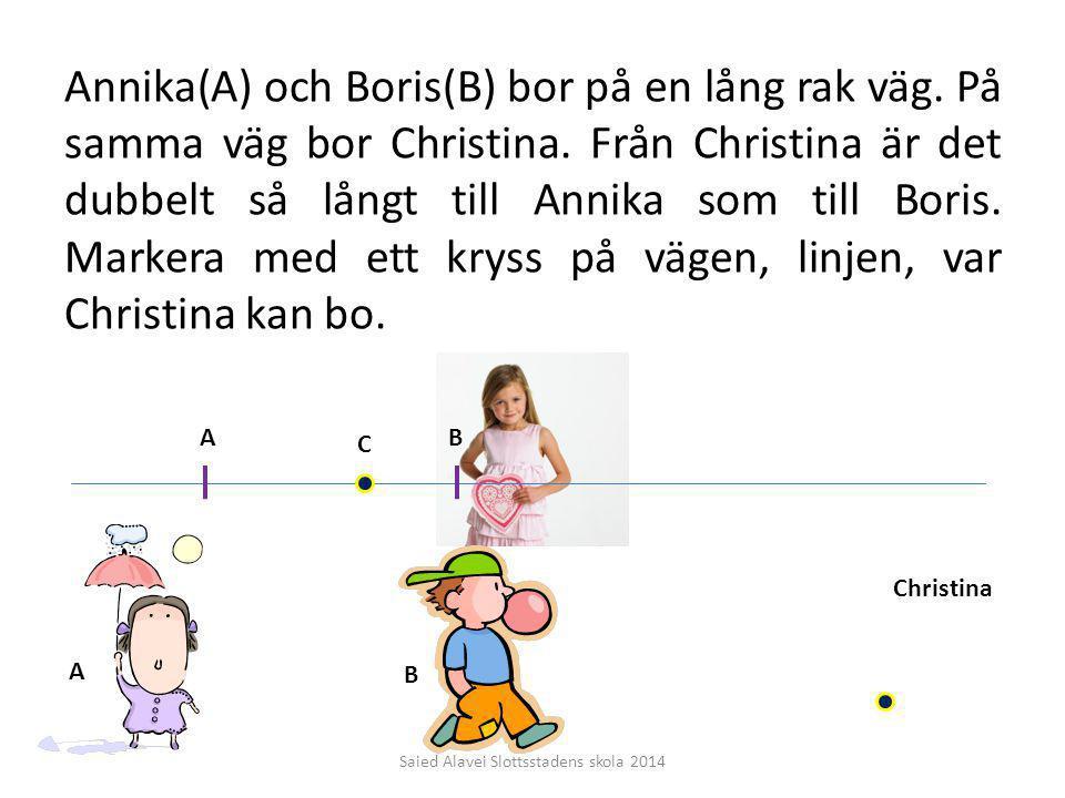 Annika(A) och Boris(B) bor på en lång rak väg. På samma väg bor Christina. Från Christina är det dubbelt så långt till Annika som till Boris. Markera