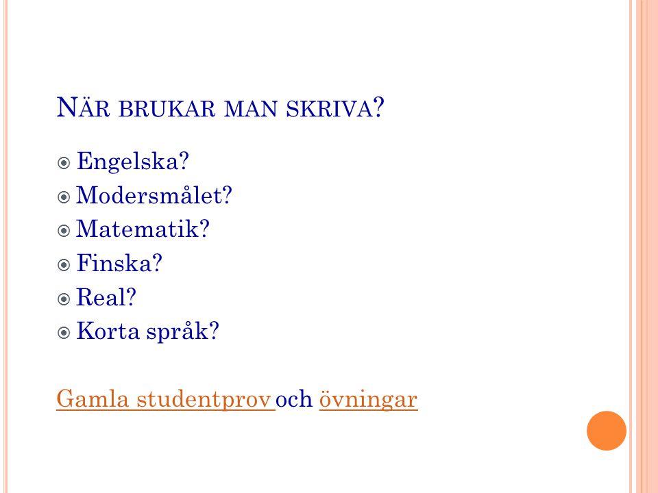 N ÄR BRUKAR MAN SKRIVA ?  Engelska?  Modersmålet?  Matematik?  Finska?  Real?  Korta språk? Gamla studentprov Gamla studentprov och övningarövni